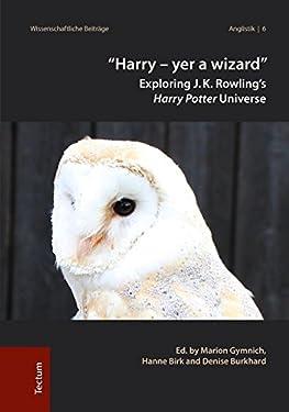 'Harry - yer a wizard': Exploring J.K. Rowling's Harry Potter Universe (Wissenschaftliche Beitrage Aus Dem Tectum Verlag: Anglistik)