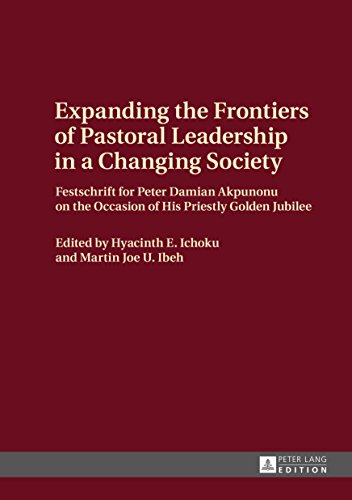Expanding the Frontiers of Pastoral Leadership in a Changing Society: Festschrift for Peter Damian Akpunonu on the Occasion of His Priestly Golden Jubilee