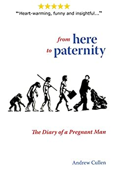 From Here To Paternity: The Diary of a Pregnant Man (NEW EDITION) (A Dad's Diary Book 1) by [Andrew Cullen]