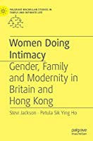 Women Doing Intimacy: Gender, Family and Modernity in Britain and Hong Kong (Palgrave Macmillan Studies in Family and Intimate Life)