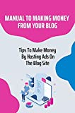 Manual To Making Money From Your Blog: Tips To Make Money By Hosting Ads On The Blog Site: Selling Your Own Products (English Edition)
