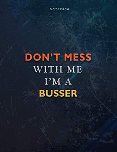 Lined Notebook Journal Don't Mess With Me I Am A Busser Job Title Working Cover: Passion, Book, 21.59 x 27.94 cm, Management, A4, Task Manager, 8.5 x 11 inch, Teacher, Over 110 Pages, Financial