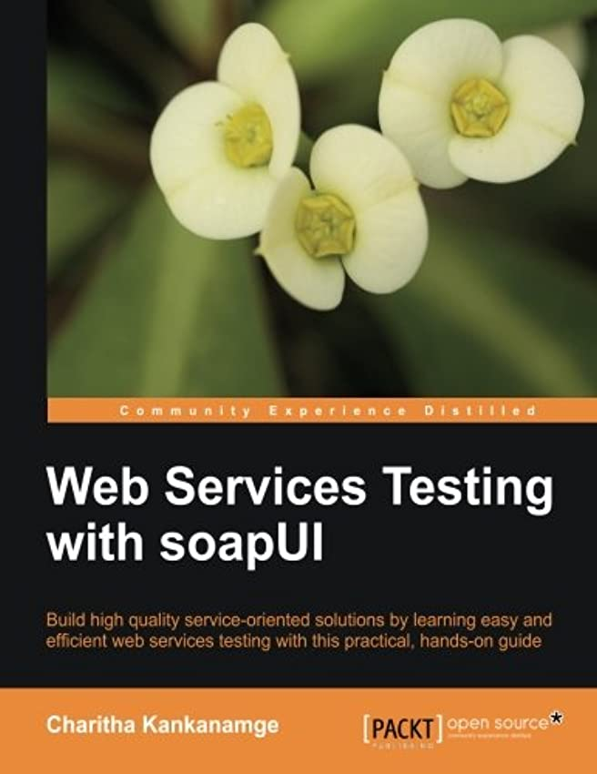上向き無秩序血まみれWeb Services Testing with SoapUI: Build High Quality Serivce-oriented Solutions by Learning Easy and Efficient Web Services Testing With This Practical, Hands-on Guide