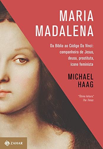 Maria Madalena: Da Bíblia ao Código Da Vinci: companheira de Jesus, deusa, prostituta e ícone feminista