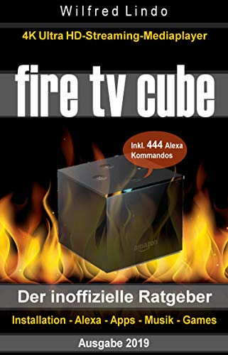 Fire TV Cube – der inoffizielle Ratgeber: 4K Ultra HD Streaming Mediaplayer: Installation, Alexa, Apps, Musik, Games. Inkl. 444 Alexa-Sprachbefehle