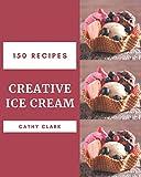 150 Creative Ice Cream Recipes: An Ice Cream Cookbook from the Heart!