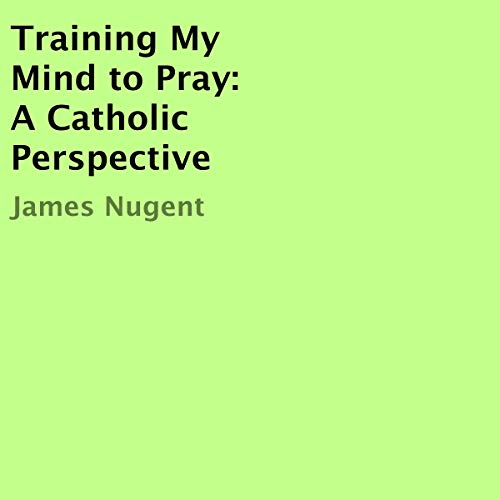 Training My Mind to Pray: A Catholic Perspective audiobook cover art