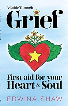 A Guide Through Grief: First Aid for Your Heart and Soul - Practical tools, creative activities and yoga exercises to help you cope with the loss of someone you love. by [Edwina  Shaw]