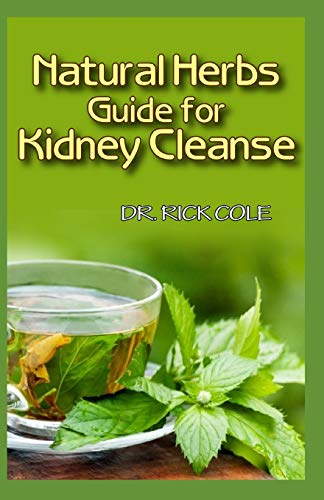 Natural Herbs Guide for Kidney Cleanse: Perfect Manual to how natural herbs can be used to cure kidney disease!
