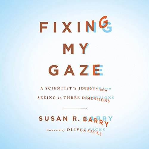 Fixing My Gaze     A Scientist's Journey Into Seeing in Three Dimensions              By:                                                                                                                                 Susan R. Barry                               Narrated by:                                                                                                                                 Barbara Longo                      Length: 5 hrs and 13 mins     56 ratings     Overall 4.5