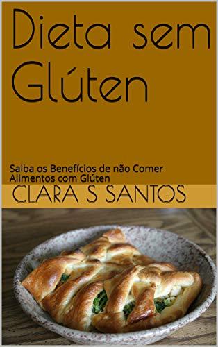 Dieta sem Glúten: Saiba os Benefícios de não Comer Alimentos com Glúten (Portuguese Edition)
