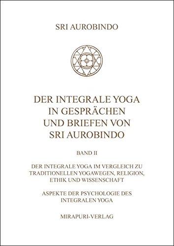 Der Integrale Yoga in Gesprächen und Briefen von Sri Aurobindo: Band II: Der Integrale Yoga im Vergleich zu traditionellen Yogawegen, Religion, Ethik und Wissenschaft