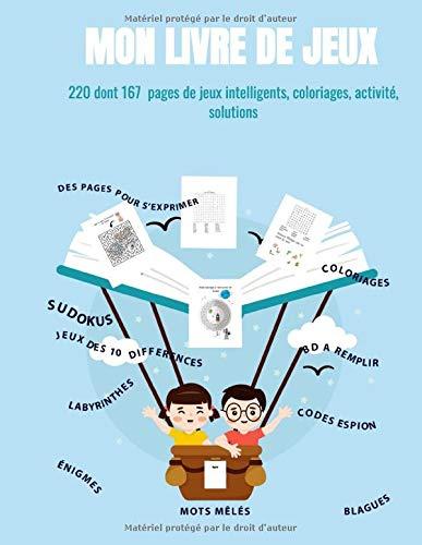 Mon livre de jeux 220 dont 167 pages de jeux intelligents, coloriages, activité, solutions: sudokus, labyrinthes, énigmes, mots mêles, BD à remplir, ... des 10 différences, des pages pour s'exprimer