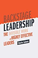 Backstage Leadership: The Invisible Work of Highly Effective Leaders