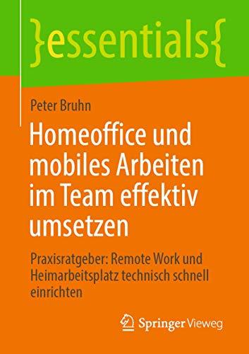 Homeoffice und mobiles Arbeiten im Team effektiv umsetzen: Praxisratgeber: Remote Work und Heimarbeitsplatz technisch schnell einrichten (essentials)