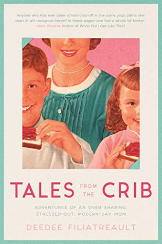 Tales from the Crib: Adventures of an Over-sharing, Stressed-Out, Modern-Day Mom
