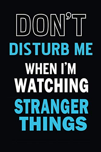 Don't Disturb Me When I'm Watching Stranger Things Notebook: