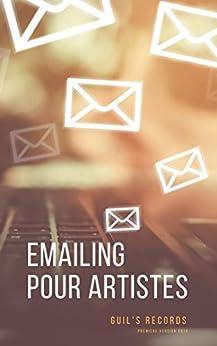 EMAILING POUR ARTISTES: Comment écrire efficacement des mails pour trouver des concerts, communiquer avec ses fans et toucher les influenceurs quand on est musicien et artiste ? par [Guilaine Robin]