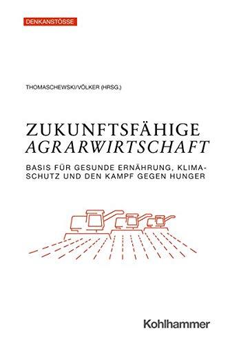 Zukunftsfahige Agrarwirtschaft: Basis Fur Gesunde Ernahrung, Klimaschutz Und Den Kampf Gegen Hunger