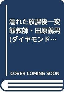 濡れた放課後―変態教師・田原義男 (ダイヤモンドコミックス)