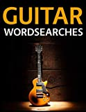 Guitar Wordsearches: The Ultimate Guitarists, Guitar Songs, Bands, Riffs, Albums, Gear and Slang Word Search Puzzle Collection