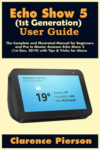 Echo Show 5 (1st Generation) User Guide: The Complete and Illustrated Manual for Beginners and Pro to Master Amazon Echo Show 5 (1st Gen, 2019) with Tips & Tricks for Alexa (Latest Echo Device Manual)