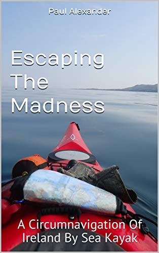 Escaping The Madness: A Circumnavigation Of Ireland By Sea Kayak (English Edition)