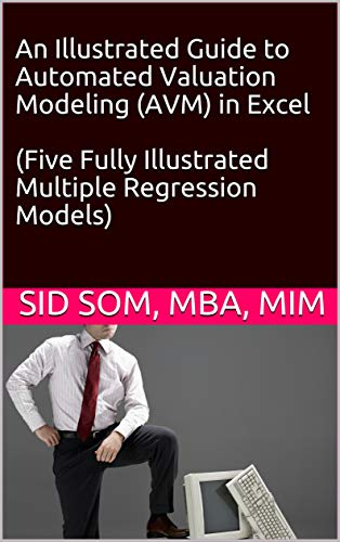 An Illustrated Guide to Automated Valuation Modeling (AVM) in Excel  (Five Fully Illustrated Multiple Regression Models) (English Edition)