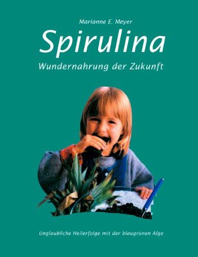 Spirulina: Wundernahrung der Zukunft. Unglaubliche Heilerfolge mit der blaugrünen Alge