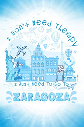 I Don't Need Therapy I Just Need To Go To Zaragoza: Zaragoza Travel And Vacation Notebook / Travel Logbook Journal / Trip planning journal / Funny ... and Kids - 6x9 inches 120 Blank Lined Pages