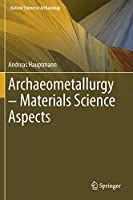 Archaeometallurgy – Materials Science Aspects (Natural Science in Archaeology)