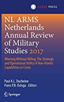 Netherlands Annual Review of Military Studies 2017: Winning Without Killing:The Strategic and Operational Utility of Non-Kinetic Capabilities in Crises (NL ARMS)