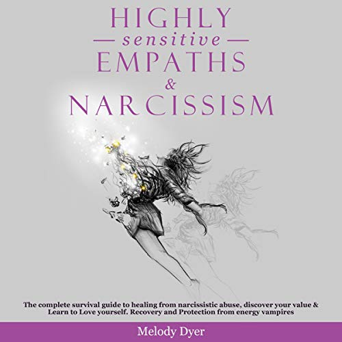 Highly Sensitive Empaths & Narcissism: The Complete Survival Guide to Healing from Narcissistic Abuse, Discover Your Value & Learn to Love Yourself. Recovery and Protection from Energy Vampires