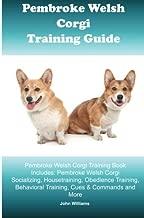 Pembroke Welsh Corgi Training Guide. Pembroke Welsh Corgi Training Book Includes: Pembroke Welsh Corgi Socializing, Housetraining, Obedience Training, Behavioral Training, Cues & Commands and More
