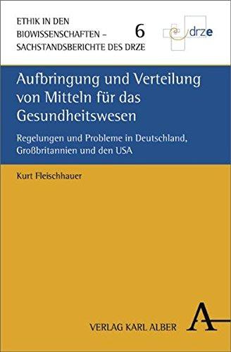 Aufbringung und Verteilung von Mitteln für das Gesundheitswesen: Regelungen und Probleme in Deutschland, Großbritannien und den USA (Ethik in den Biowissenschaften)