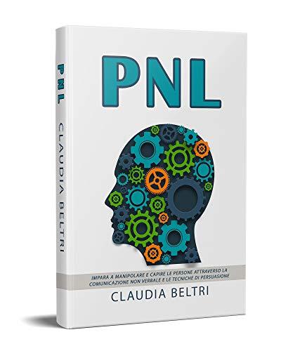 PNL; Impara a manipolare e capire le persone attraverso la comunicazione non verbale e le tecniche di persuasione