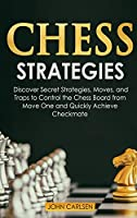 Chess Strategies: Discover Secret Strategies, Moves, and Traps to Control the Chess Board from Move One and Quickly Achieve Checkmate (Chess 101)