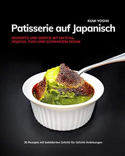Patisserie auf Japanisch: Desserts und Gebäck mit Matcha, Hojicha, Yuzu und schwarzem Sesam
