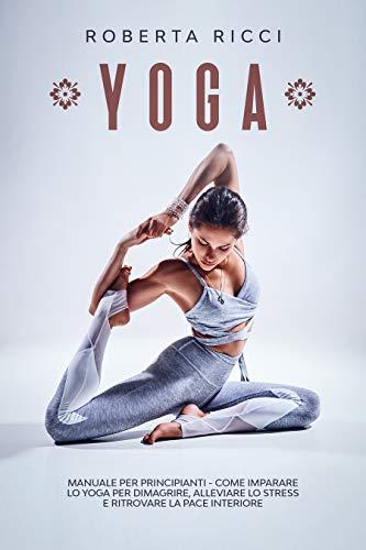 YOGA: Manuale Per Principianti - Come Imparare Lo Yoga Per Dimagrire, Alleviare Lo Stress e Ritrovare La Pace Interiore (Yoga per principianti Vol. 1)