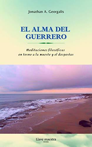 El Alma del Guerrero: Meditaciones filosóficas en torno a la muerte y...