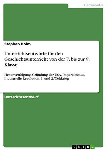 Unterrichtsentwürfe für den Geschichtsunterricht von der 7. bis zur 9. Klasse: Hexenverfolgung, Gründung der USA, Imperialismus, Industrielle Revolution, 1. und 2. Weltkrieg