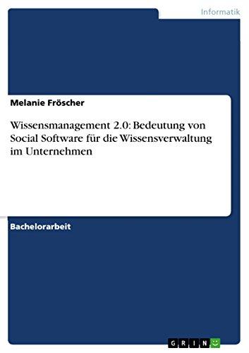Wissensmanagement 2.0: Bedeutung von Social Software für die Wissensverwaltung im Unternehmen