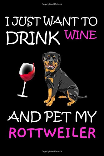 I Just Want To Drink Wine And Pet My Rottweiler: Funny Gift For Rottweiler Dog Owners & Wine Lovers / Lined Journal Notebook To Write In For Notes, Diary, & Notepad / Great Gift Ideas For Women & Men