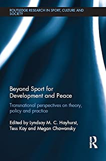 Beyond Sport for Development and Peace: Transnational Perspectives on Theory, Policy and Practice (Routledge Research in Sport, Culture and Society)