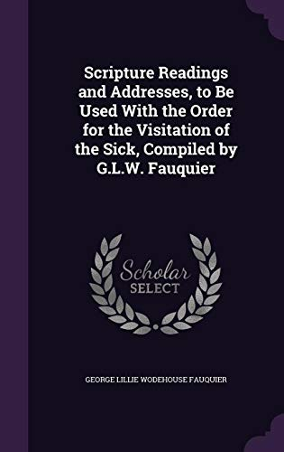 Scripture Readings and Addresses, to Be Used with the Order for the Visitation of the Sick, Compiled by G.L.W. Fauquier
