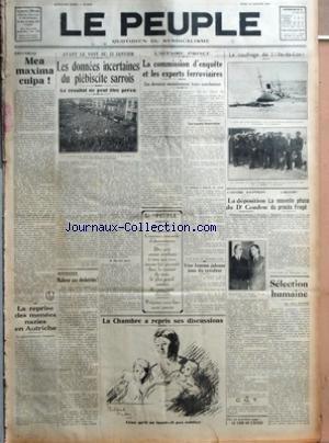 PEUPLE (LE) [No 5105] du 10/01/1935 - EDITORIAL - MEA MAXIMA CULPA - LA REPRISE DES MENEES NAZIES EN AUTRICHE - LE GOUVERNEMENT S'INQUIETE - AVANT LE VOTE DU 13 JANVIER - LES DONNEES INCERTAINES DU PLEBISCITE SARROIS - LE RESULTAT NE PEUT ETRE PREVU - M. BURCKET PARLE - RIPOSTES - MALHEUR AUX DESHERITES PAR EUGENE MOREL - L'AFFAIRE PRINCE - LA COMMISSION D'ENQUETE ET LES EXPERTS FERROVIAIRES - CES DERNIERS MAINTIENNENT LEURS CONCLUSIONS - LES EXPERTS FERROVIAIRES - LE COUTEAU A MANCHE DE CORNE