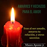 AMARRES Y HECHIZOS PARA EL AMOR: Desde como traer de vuelta al ser amado y muchos más secretos (Spanish Edition)