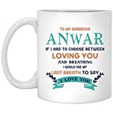 LECE Anniversary, Birthday Gift Ideas For Wife And Husband - To My Gorgeous Anwar If I Had Choose Between Loving You And Breathing I Would Use My Last Breath To Say I Love You - Romantic Mug 11 oz