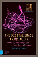 The Digital Image and Reality: Affect, Metaphysics and Post-cinema (Film Culture in Transition)