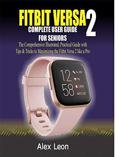 FITBIT VERSA 2 COMPLETE USER GUIDE FOR SENIORS: The Comprehensive Illustrated, Practical Guide with Tips & Tricks to Maximizing the Fitbit Versa 2 fitness tracking devices like a Pro (English Edition)